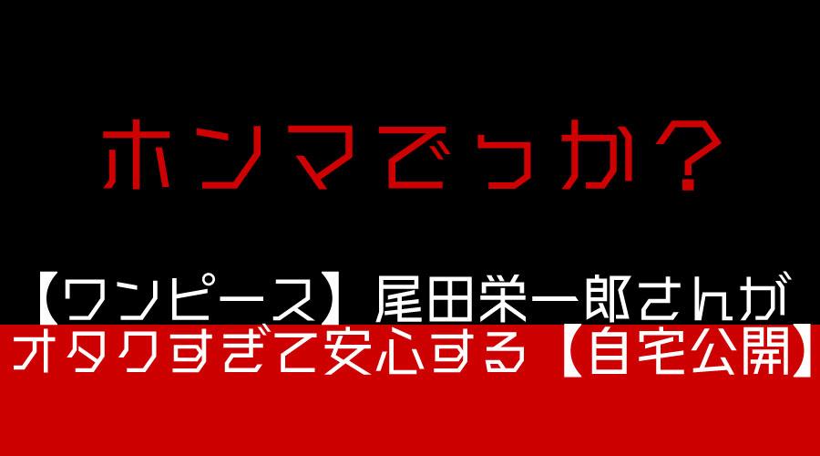 【ワンピース】尾田栄一郎さんがオタクすぎて安心する【自宅公開】