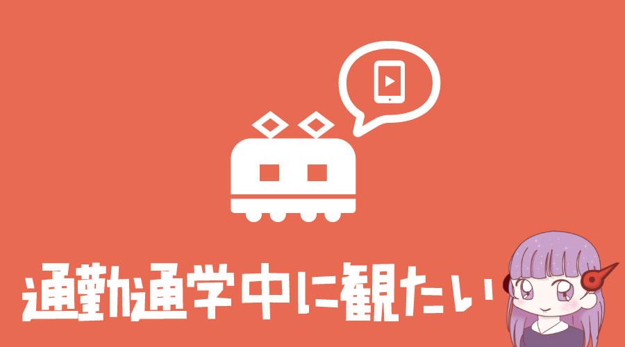 アニメ_通勤通学中に観たい