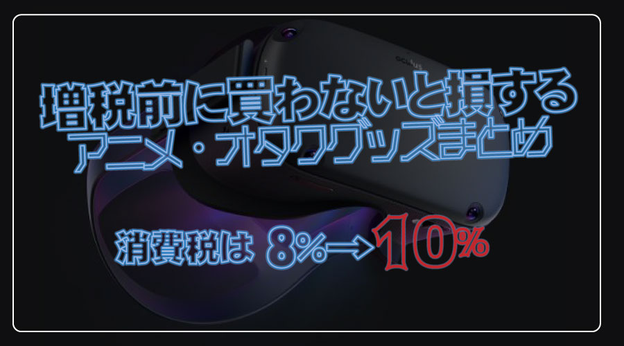 【2019年10月増税】増税前に買わないと損するアニメ・オタクグッズまとめ