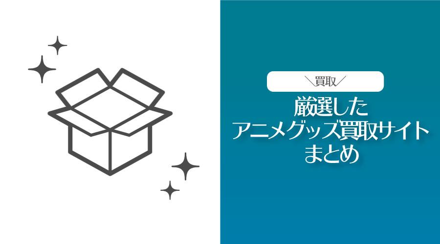 【アニオタが選ぶ】アニメグッズもOKな買取サイトまとめ【レビューあり】