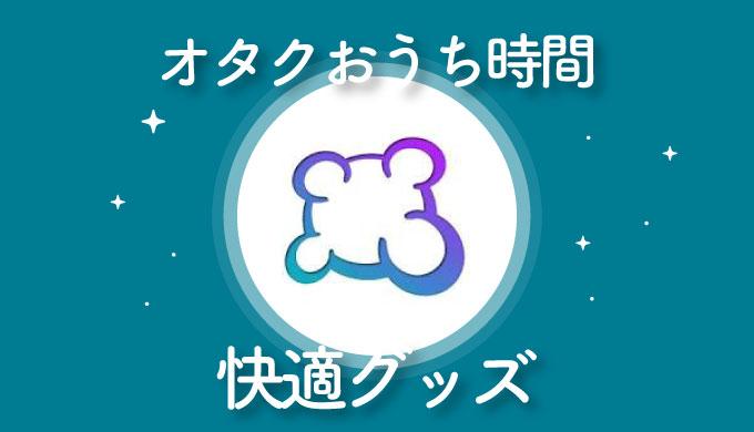【ヤバイですね☆】オタクのおうち時間が快適になったグッズまとめ【ヤバイわよ!】